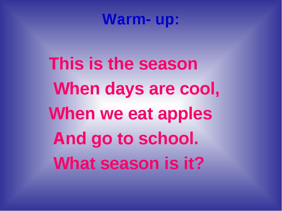 Warm- up: This is the season When days are cool, When we eat apples And go to...