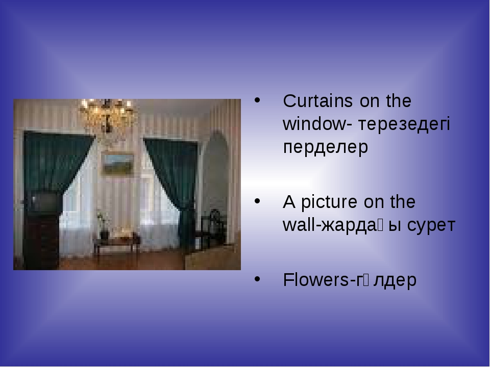 Curtains on the window- терезедегі перделер A picture on the wall-жардағы сур...