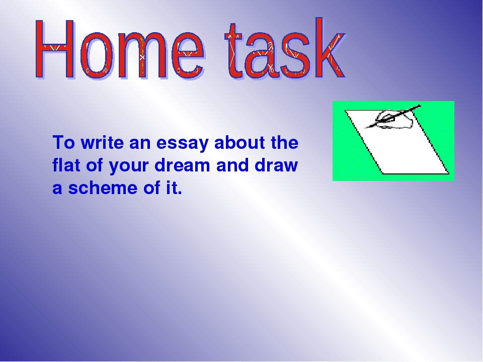 To write an essay about the flat of your dream and draw a scheme of it.