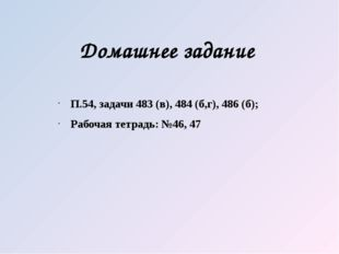 Домашнее задание П.54, задачи 483 (в), 484 (б,г), 486 (б); Рабочая тетрадь: №