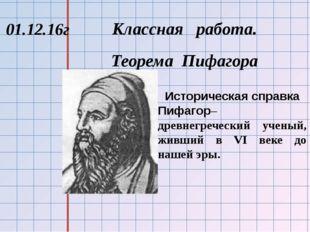 Классная работа. Теорема Пифагора 01.12.16г Историческая справка Пифагор–дре