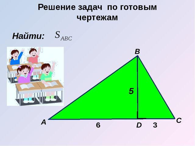 Найти: А B C D 6 3 5 Решение задач по готовым чертежам