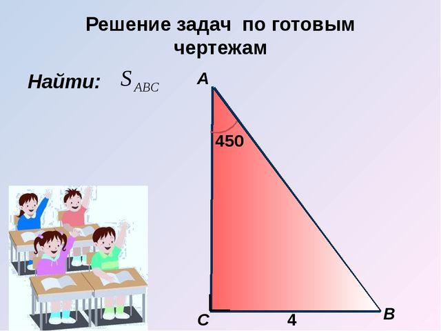 Решение задач по готовым чертежам Найти: B С А 4 450