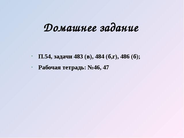Домашнее задание П.54, задачи 483 (в), 484 (б,г), 486 (б); Рабочая тетрадь: №...