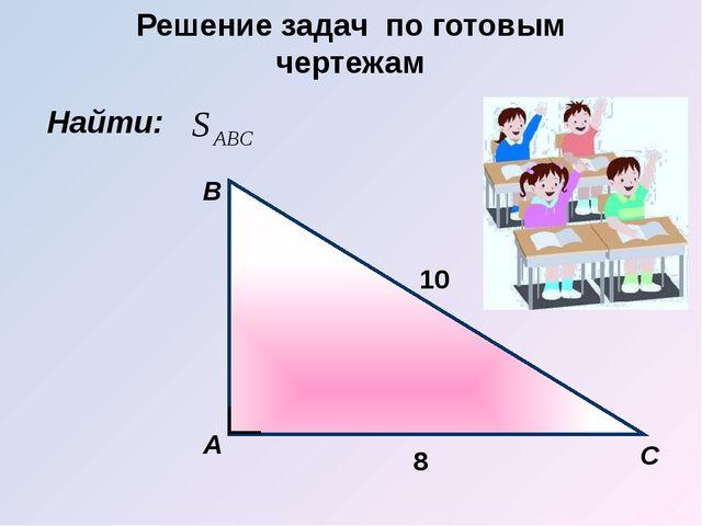 Найти: А B С 8 10 Решение задач по готовым чертежам