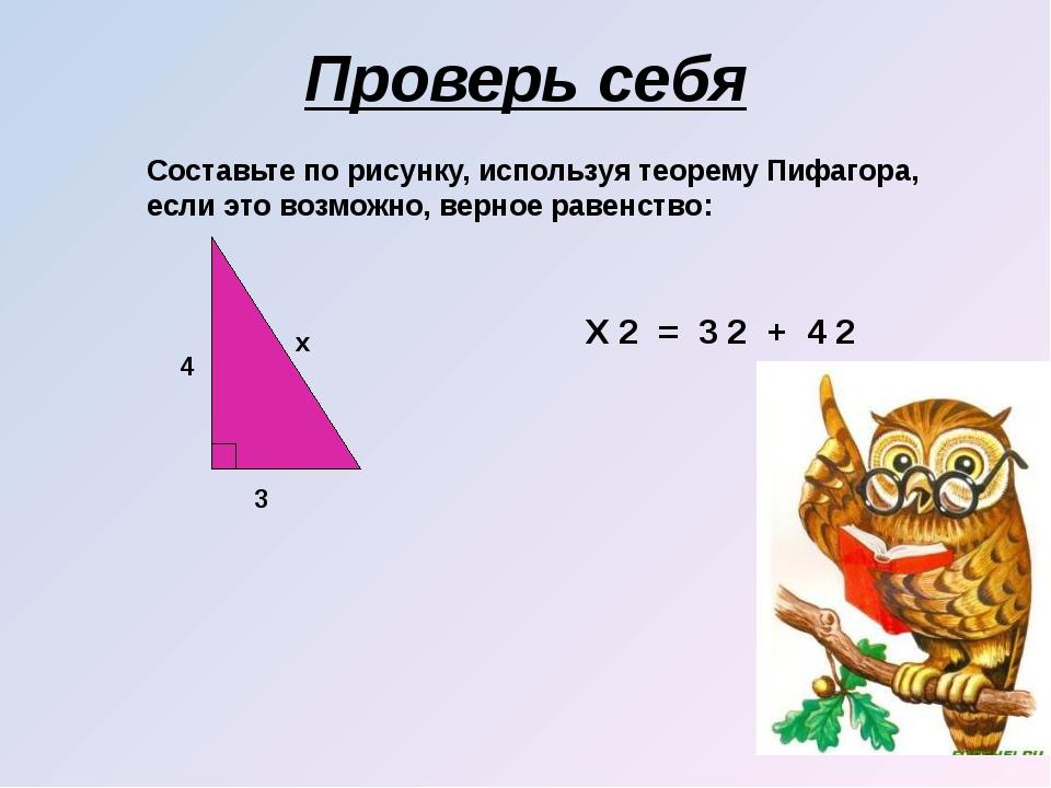 Проверь себя 4 3 x X 2 = 3 2 + 4 2 Составьте по рисунку, используя теорему Пи...