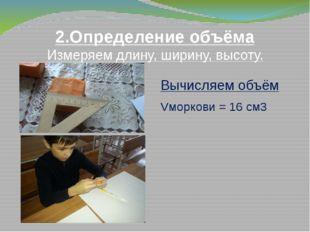 2.Определение объёма Измеряем длину, ширину, высоту. Вычисляем объём Vморкови