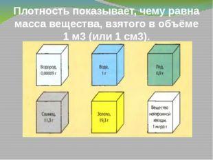 Плотность показывает, чему равна масса вещества, взятого в объёме 1 м3 (или 1
