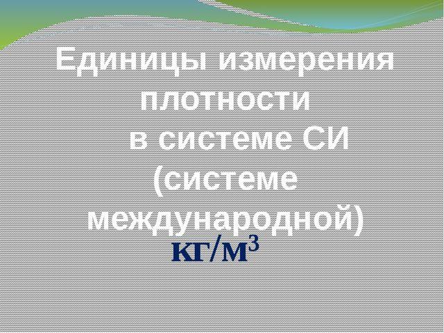 Единицы измерения плотности в системе СИ (системе международной) кг/м³