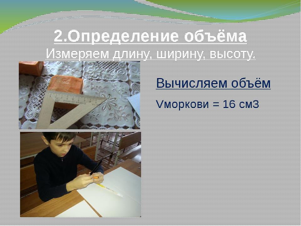 2.Определение объёма Измеряем длину, ширину, высоту. Вычисляем объём Vморкови...