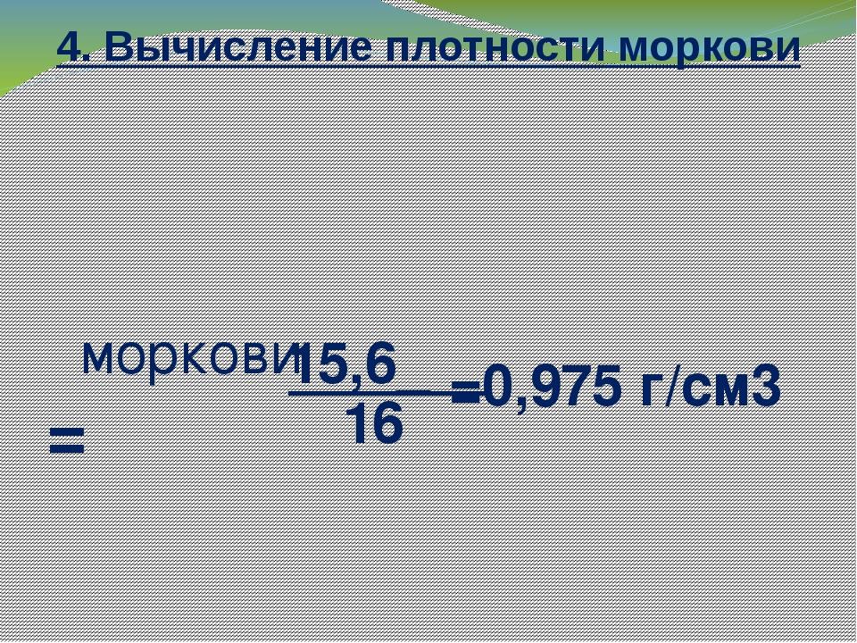 4. Вычисление плотности моркови ρморкови = 15,6_ 16 =0,975 г/cм3