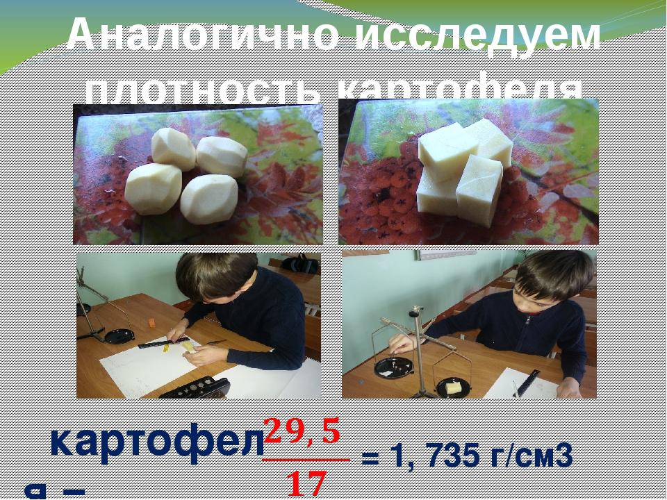 Аналогично исследуем плотность картофеля ρкартофеля = = 1, 735 г/cм3