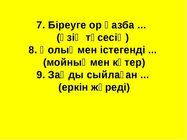 7. Біреуге ор қазба ... (өзің түсесің) 8. Қолыңмен істегенді ... (мойныңмен к...