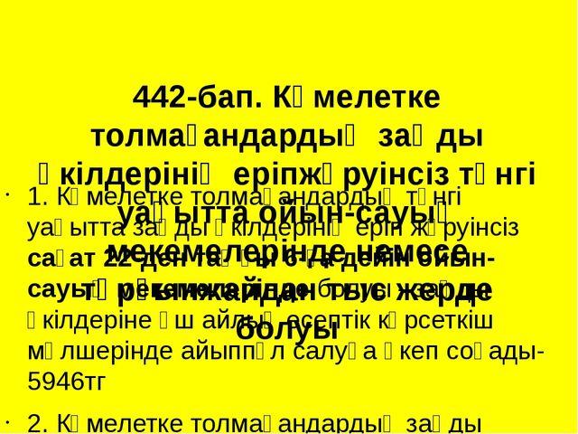 442-бап. Кәмелетке толмағандардың заңды өкілдерінің еріпжүруінсіз түнгі уақыт...