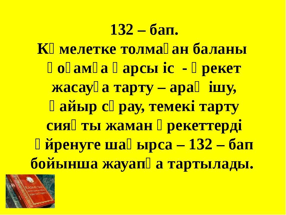 132 – бап. Кәмелетке толмаған баланы қоғамға қарсы іс - әрекет жасауға тарту...
