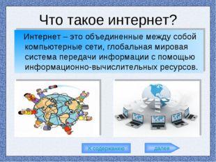 Что такое интернет? Интернет – это объединенные между собой компьютерные сети