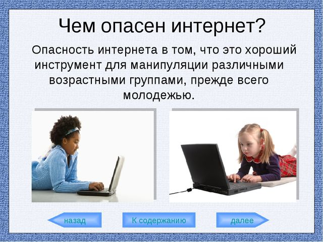 назад К содержанию далее Чем опасен интернет? Опасность интернета в том, что...