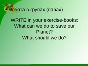 WRITE in your exercise-books: What can we do to save our Planet? What should