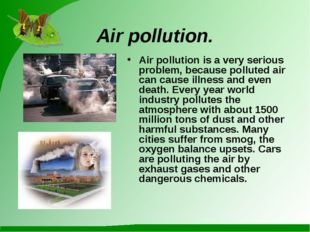 Air pollution. Air pollution is a very serious problem, because polluted air