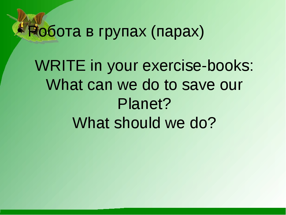 WRITE in your exercise-books: What can we do to save our Planet? What should...