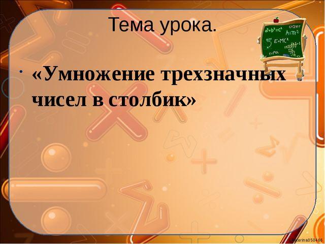 Тема урока. «Умножение трехзначных чисел в столбик» Ekaterina050466