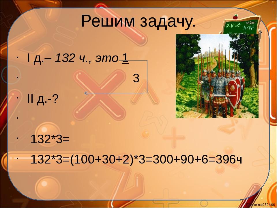 Решим задачу. I д.– 132 ч., это 1 3 II д.-?  132*3= 132*3=(100+30+2)*3=300+...