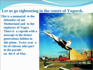 Let us go sightseeing in the centre of Yugorsk. This is a memorial to the def