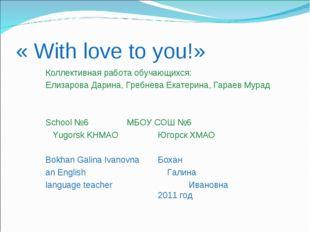 « With love to you!» Коллективная работа обучающихся: Елизарова Дарина, Гребн