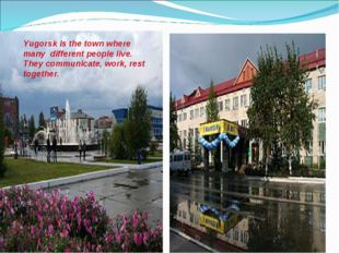 Yugorsk is the town where many different people live. They communicate, work,