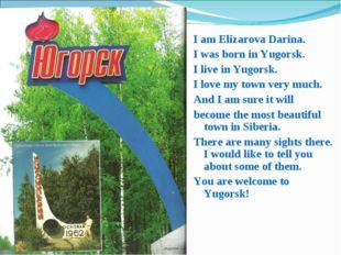 I am Elizarova Darina. I was born in Yugorsk. I live in Yugorsk. I love my to