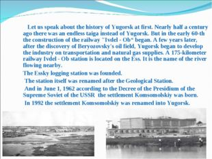 Let us speak about the history of Yugorsk at first. Nearly half a century ag