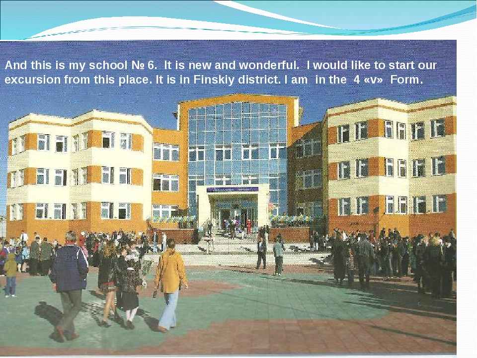 And this is my school № 6. It is new and wonderful. I would like to start our...