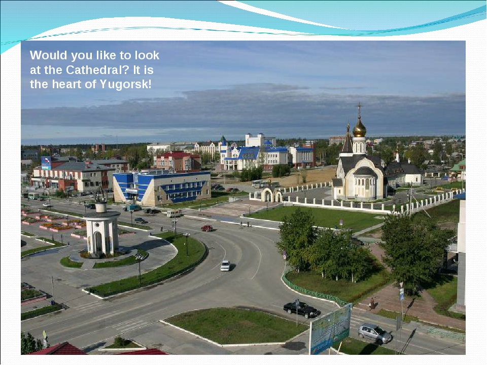 Would you like to look at the Cathedral? It is the heart of Yugorsk!