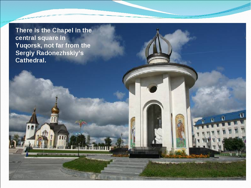 There is the Chapel in the central square in Yuqorsk, not far from the Sergiy...