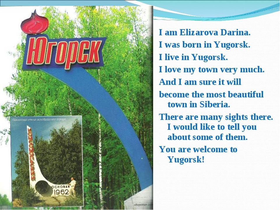 I am Elizarova Darina. I was born in Yugorsk. I live in Yugorsk. I love my to...