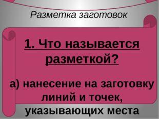 Разметка заготовок   1. Что называется разметкой?  а) нанесение на загото