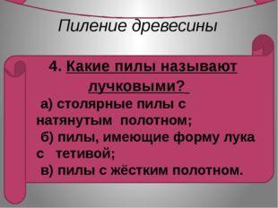 Пиление древесины    4. Какие пилы называют лучковыми?         а) столярные