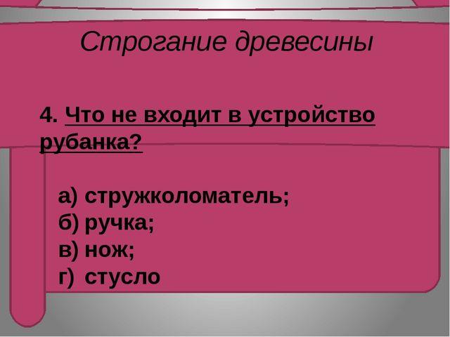 Строгание древесины   4. Что не входит в устройство рубанка?     а)струж...