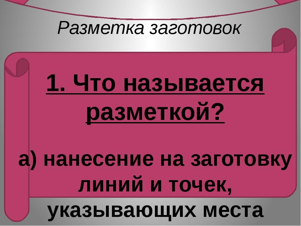 Разметка заготовок   1. Что называется разметкой?  а) нанесение на загото...