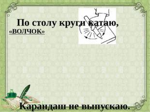 «ВОЛЧОК» По столу круги катаю, Карандаш не выпускаю.