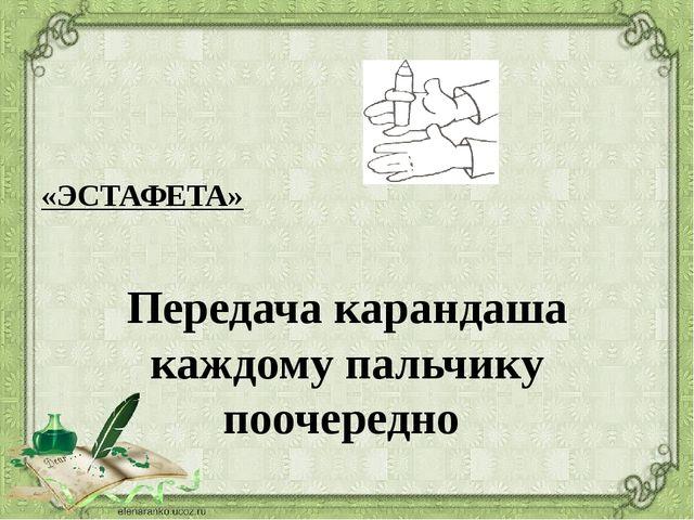 «ЭСТАФЕТА» Передача карандаша каждому пальчику поочередно