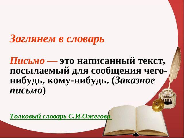 Заглянем в словарь Письмо — это написанный текст, посылаемый для сообщения ч...