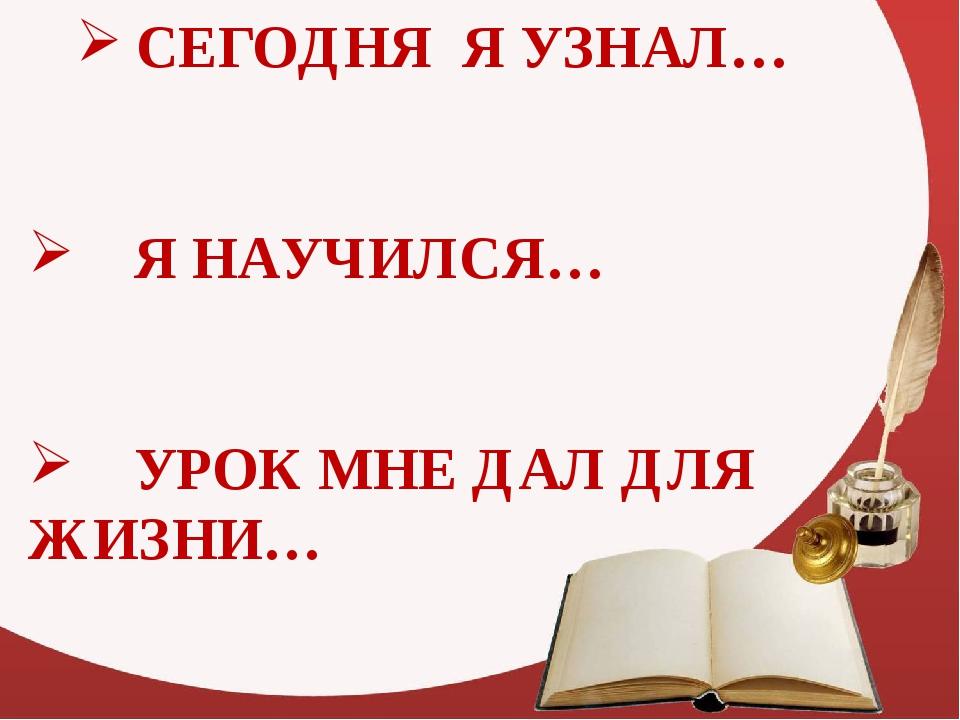 СЕГОДНЯ Я УЗНАЛ… Я НАУЧИЛСЯ… УРОК МНЕ ДАЛ ДЛЯ ЖИЗНИ…