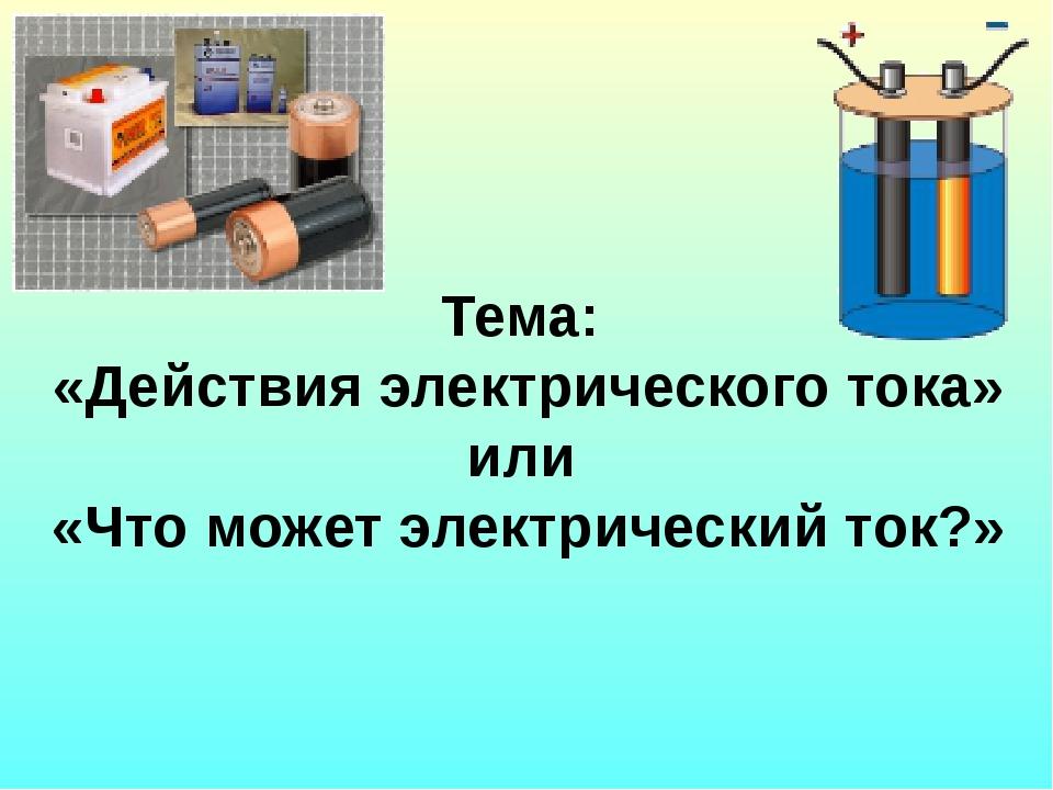 Тема: «Действия электрического тока» или «Что может электрический ток?»