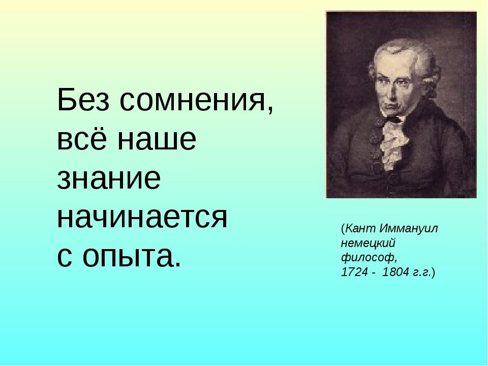 Без сомнения, всё наше знание начинается с опыта. (Кант Иммануил немецкий фи...