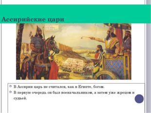 Ассирийские цари В Ассирии царь не считался, как в Египте, богом. В первую оч