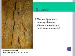 Вопрос: Как вы думаете, почему Ассирии удалось завоевать так много земель? К