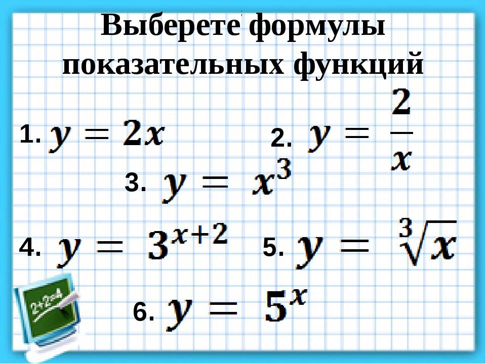 Выберете формулы показательных функций ; 1. 2. 3. 4. 5. 6.