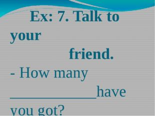 Ex: 7. Talk to your friend. - How many ___________have you got? - About_____