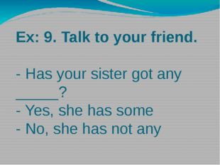 Ex: 9. Talk to your friend. - Has your sister got any _____? - Yes, she has s